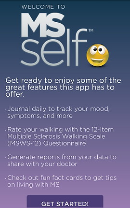 """Screenshot of MS Self App, a purple gradient screen with white text reading, """"MS self"""" next to a wide-eyed smiling emjoi.  Below is more white text reading, """"Get ready to enjoy some of the great features this app has to offer.  -Journal daily to track your mood, symptoms, and more.  -Rate your walking with the 12-item Multiple Sclerosis Walking Scale (MSWS-12) Questionnaire. -Generate Reports from your data to share with your doctor. -Check out fun fact cards to get tips on living with MS"""" At the bottom is a purple button reading, """"Get Started!"""""""