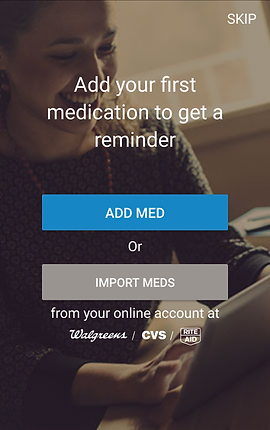 "Screenshot of Medisafe App, a grayed out photo of a smiling person looking down at a tablet screen.  In white text is written, ""Add your first medication to get a reminder.""  there is a blue button reading, ""ADD MED"" and gray button reading, ""IMPORT MEDS"" with more white text below that says, ""from your online account at walgreens/cvs/rite aid"""