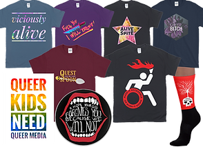 "5 short sleeve tee shirts in blue, purple black, maroon and navy. They have colorful messages including: 'Viciously alive,"" ""Fuck you, I will thrive,"" ""Alive with the power of spite,"" ""I lived bitch,"" ""Quest for my last spoon,"" and a black tee with an active, molotov coctail carrying disaility symbol with ""make it accessible or burn it down"" written in the wheel. A white poster with rainbow print reading, ""Queer Kids Need Queer Media,"" a round button with a drawing of an open mouth, inside it reads, ""I hope your god forgives you because we will not,"" and a pair of red and black socks with a skull on them. From the top of the skull, a tree grows. Text reads, ""ever hopeful."""