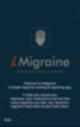 "Screenshot of iMigraine App, a black screen with the iMigraine logo about ⅓ of the way down. Below is faded text reading ""iMigraine, Your Personal Journal and Tracker""  White Text reads, ""Welcome to iMigraine, A simple migraine tracking & reporting app.  It helps you record your migraines, your medications and see how many migraines you had, avg. durations, migraine meds taken & pain meds taken."""