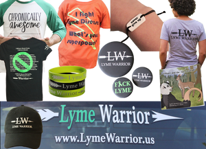 "The back windshield of a vehice with a green and white decal reading, ""Lyme Warrior www.LymeWarrior.us"", A white tee with green sleeves reading, ""Chronically Awesome,"" An orange tee with yellow lighning bolt and black text reading, ""I fight Lyme Disease, what's your super power?"", a white tile bracelet with black cord reading, ""Never Give Up,"" the back of a gra tee readin, ""LW Lyme Warrior,"" a foppy kids book titled ""William and the Tick Invasion,"" 3 plastic wristbands and 3 black button reading, ""LW Lyme Warrior"" and ""F*ck Lyme,"" A black baseballcap with ""LW Lyme Warrior,"" the back of a black tee with a lage green no symbol over a list of lyme symptoms to indicate they are not a choice."