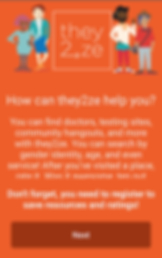 "Screenshot of They2Ze App, an orange screen with the logo in the middle of the top third of the screen. On either side are illustrations of 4 people of varying gender, heights and ethnicities.  Below is white text reading, ""How can they2ze help you?  You can find doctors, testing sites, community hangouts, and more with they2ze.  You can search by gender identity, age, and even service!  After you've visited a place, rate it."" Further text is cut off.  Another set of text reads, ""Don't forget, you need to register to save resources and ratings!""  Followed by a dark orange button reading, ""Next."""