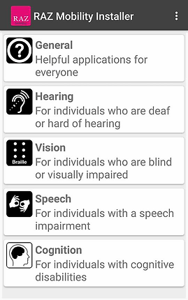 "Screenshot of Raz Mobility App, a dark gray menu bar with the Raz Mobility Logo to the left and ""RAZ Mobility Installer"" printed in white. 3 vertical dots indicating a dropdown menu are on the far right.  Below is a white screen with 5 options illustrated by small black and white icons.  The options read, ""General- helpful applications for everyone,"" ""Hearing- for individuals who are deaf or hard of hearing,"" ""vision- for individuals who are blind or visually impaired,"" ""Speech- for individuals with a speech impairment,"" and ""Cognition- for individuals with cognitive disabilities."""