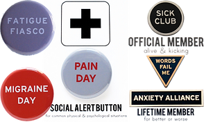 "6 different buttons.  3 Pin style- one reading ""Fatigue Fiasco"", one reading, ""Migraine Day"", and one reading, ""Pain Day"" on a white card which reads, ""Social Alert Button.""  The other 3 pins are enamel style pins, one round which reads, ""Sick Club,"" one triangle that reads, ""Words Fail Me,"" and a long rectangular pin which reads, ""Anxiety Alliance."""