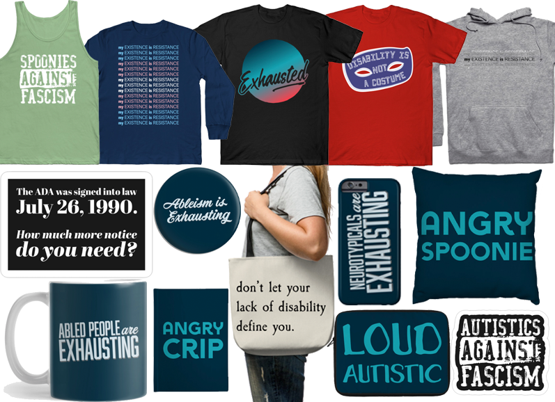 """A green tank top which reads, """"SPOONIES AGAINST FASCISM,"""" a blue long sleeve kids shirt with a repeating pattern that reads, """"My existence is resistance,"""" (the colors of the repeated message form the trans rights flag), a black tee with a circular colorful design with the word """"Exhausted"""" written through it, A red tee with a blue hero mask which contains the words, """"Disability is not a costume,"""" A gray hoodie with 3 lines of text that all read, """"my existence is resistance.""""  A black and white sticker that reads, """"The ADA was signed into law July 26, 1990.  How much more notice do you need?"""", Various pieces of merchandise including mugs, pins, pillows and notebooks that have a blue background and the messages, """"Ableism is exhausting,"""" """"Ableds are exhausting,"""" """"LOUD AUTISTIC,"""" """"ANGRY SPOONIE"""", """"ANGRY CRIP"""", An off white tote bag with black handle that reads, """"Don't let your lack of disability define you"""" and another black and white sticker that reads, """"AUTISTICS AGAINST FASCISM"""""""