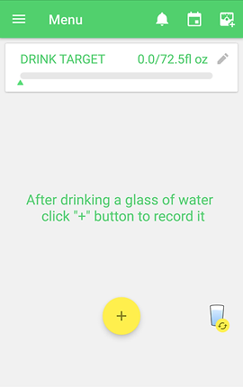 "Screenshot of Water Drink Reminder App, a white screen with bright green header with menu, alarm, calendar and other options.  In the white section is matching green text reading, ""DRINK TARGET 0.0/72.5fl oz"" with an edit icon. There is a status bar below to track water intake as entered.  In the center of the screen is green text reading, ""After drinking a glass of water click '+' button to record it.""  Towards the bottom is a yellow circle with + in it, and towards the right side a small glass of water with a ""reload"" icon on a small yellow circle in the corner."