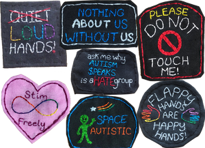 """7 handmade fabric patches with embroidered designs.  They read, """"Nothing About Us Without Us,"""" """"Please Do Not Touch Me,"""" """"Ask me why Autism Speaks is a HATE group,"""" """"Flappy Hands are Happy Hands,"""" """"Stim freely,"""" and Space Autistic"""".  Space Autistic patch has a small green stsitched alien on it.  At the top left corner i a square patch with the word """"QUIET"""" stitched in white crossed out with red thread, and the rest of the patch reads """"LOUD HANDS"""""""