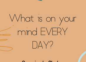 What is on your mind EVERY DAY?