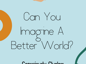 Can You Imagine A Better World?