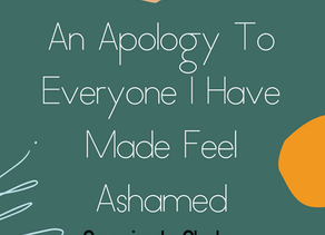 An Apology To Everyone I Have Made Feel Ashamed