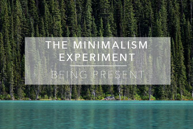 The Minimalism Experiment W4 : Being Present