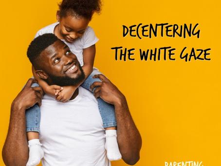 How to De-Center the White Gaze to Raise Liberated Black Children