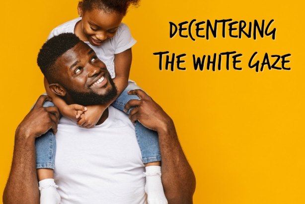 How to De-Center the White Gaze to Raise Liberated Black Children