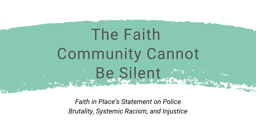 "Header graphic that reads, ""The Faith Community Cannot Be Silent: Faith in Place's Statement on Police Brutality, Systemic Racism, and Injustice"""