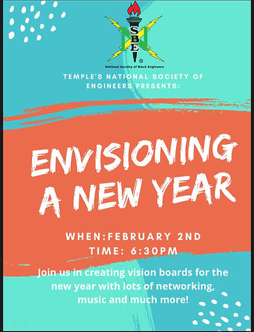 Temple's National Society of Black Engineers Presents: Envisioning a New Year. When: February 2nd, Time: 6:30 PM, Join us in creating vision boards for the new year with lots of networking, music and much more!