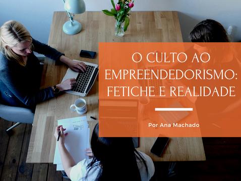 O culto ao empreendedorismo — fetiche e realidade