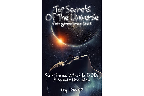 TOP SECRETS OF THE UNIVERSE FOR GROWN-UP KIDS-PART THREE: WHAT IS GØD?