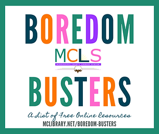 "Graphic in which the words ""Boredom Busters: a List of Free Online Resources"" is spelled out in multiple colors. The MCLS logo is in the center of the image. The direct URL, mclibrary.net/boredom-busters, is at the bottom. White background with a green border"