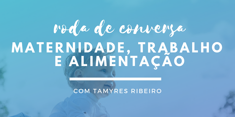 RODA DE CONVERSA MATERNIDADE, TRABALHO E ALIMENTAÇÃO