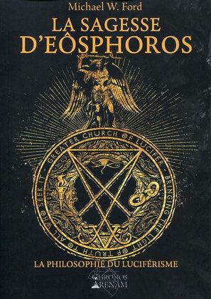 La Sagesse d'Eosphoros: La philosophie du Luciférisme. - Michael W. Ford