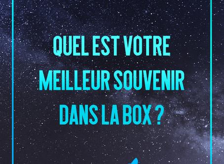 [QUEL EST VOTRE MEILLEUR SOUVENIR DANS LA BOX ?]