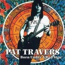 "PAT TRAVERS ""BORN UNDER A BAD SIGN"""