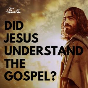 Did Jesus Understand the Gospel?