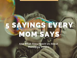 "5 Universal ""Mom Sayings"" and How they Teach Us to Manage Others"