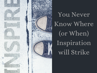You Never Know Where (or When) Inspiration will Strike