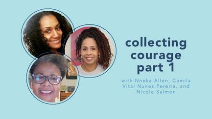 collecting courage part 1 with Nneka Allen, Camila Vital Nunes Pereira, and Nicole Salmon