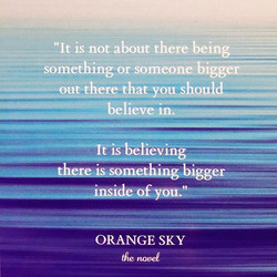 _It is not about there being something or someone bigger out there that you should believe in