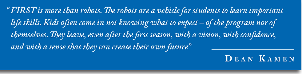 """""""FIRST is more than robots. The robots are a vehicle for students t learn life skills. Kids often come in not knowing what to expect - of the program nor of themselves. They leave, even after the first season, with a vision, with confidence, and with a sense that they can create their own future"""" - Dean Kamen"""