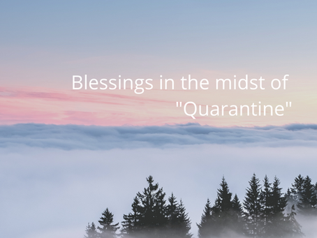 "Blessings in the midst of ""Quarantine"""