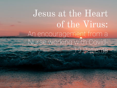 Jesus at the Heart of the Virus: An Encouragement from a Nurse working with Covid-19 Patients