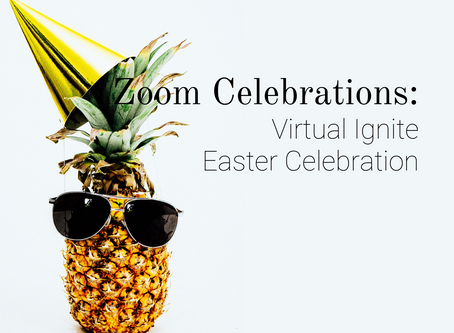 Zoom Celebrations: Virtual Ignite Easter Celebration