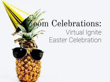 Zoom Celebrations: Virtual Ignite Easter Celebration
