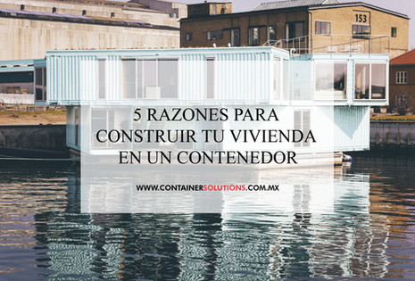 5 razones para construir tu vivienda en un contenedor