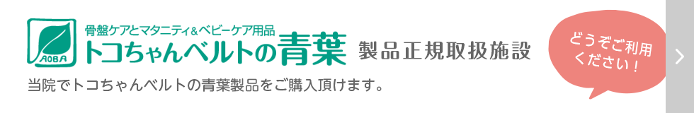 骨盤ケアとマタニティ&ベビーケア用品 トコちゃんベルトの青葉 製品正規取扱施設 当院でトコちゃんベルトの青葉製品をご購入頂けます。どうぞご利用ください!