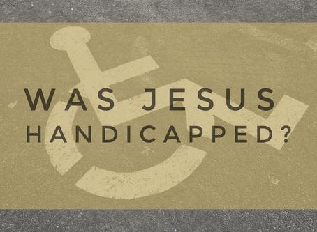 Was Jesus Handicapped?