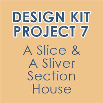 Design Kit Project 7: A Slice & A Sliver Section House-accompanies online class