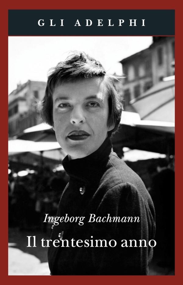 Il trentesimo anno di Ingeborg Bachmann: storie contemporanee dagli anni Sessanta / Ingeborg Bachman