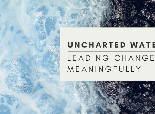 Uncharted Waters: Leading Change Meaningfully