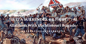 """IS IT A SURRENDER OR FIGHT?"" - At Allatoona With the Missouri Brigade"