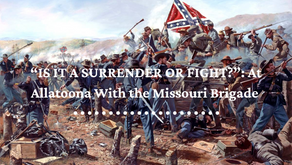 """""""IS IT A SURRENDER OR FIGHT?"""" - At Allatoona With the Missouri Brigade"""