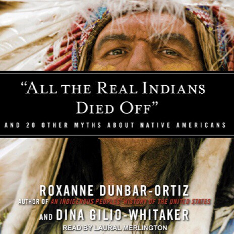 All the Real Indians Died Off by Roxanne Dunbar-Ortiz and Dina Gilio-Whitaker