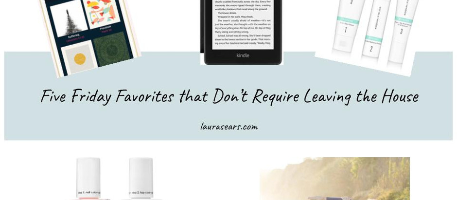 Five Friday Favorites that Don't Require Leaving the House