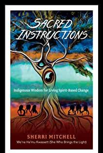 Sacred Instructions: Indigineous Indigenous Wisdom for Living Spirit-Based Change