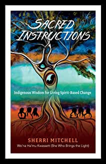 Sacred Instructions: Indigineous Indigenous Wisdom for Living Spirit-Based Change