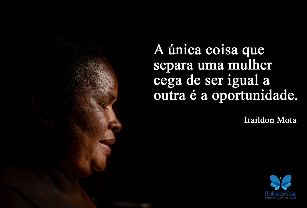 """Imagem com uma das mulheres participantes do projeto e ao lado a frase """" A única coisa que separa uma mulher e cega de ser igual a outra é a oportunidade"""", Iraildon Mota"""
