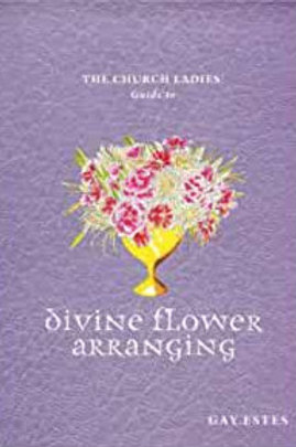 The Church Ladies Guide To - Divine Flower Arranging